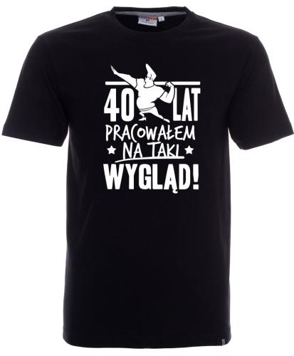Koszulka na urodziny 40 LAT PRACOWAŁEM NA TAKI WYGLĄD (wybierz cyfrę)